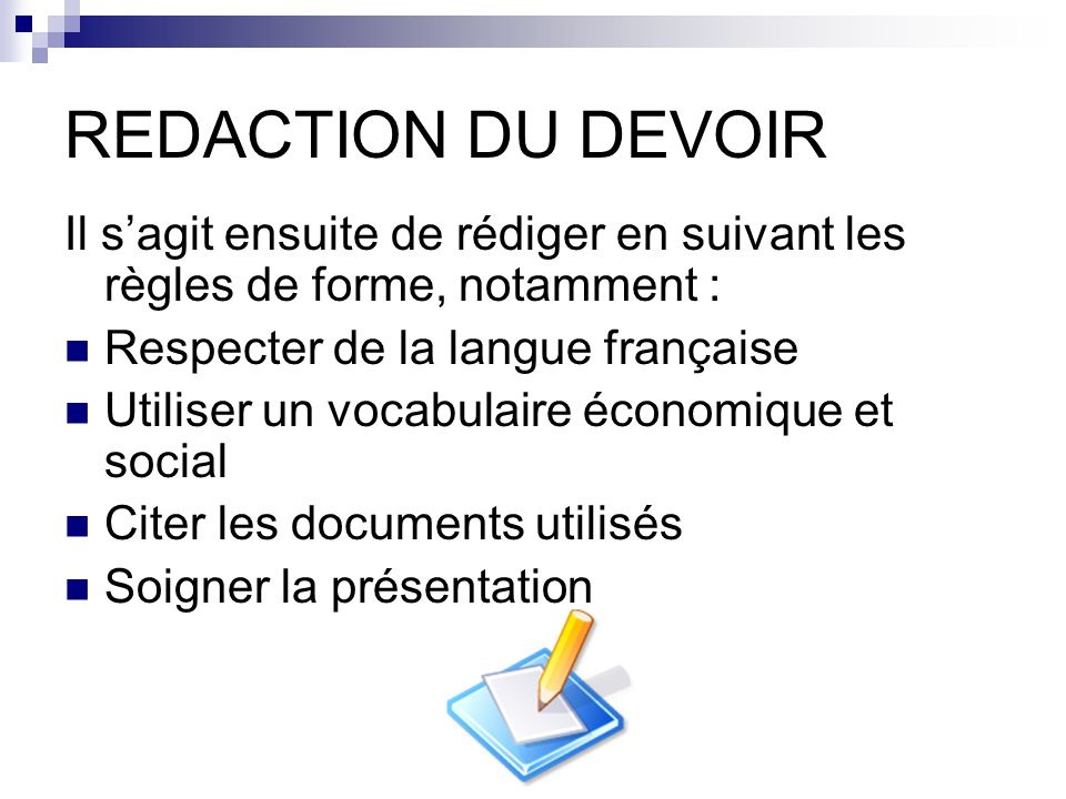 REDACTION DU DEVOIR Il s'agit ensuite de rédiger en suivant les règles de forme, notamment : Respecter de la langue française.