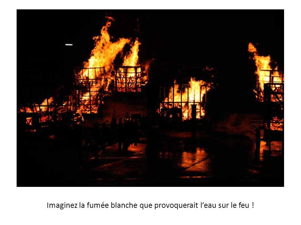 Imaginez la fumée blanche que provoquerait l'eau sur le feu !