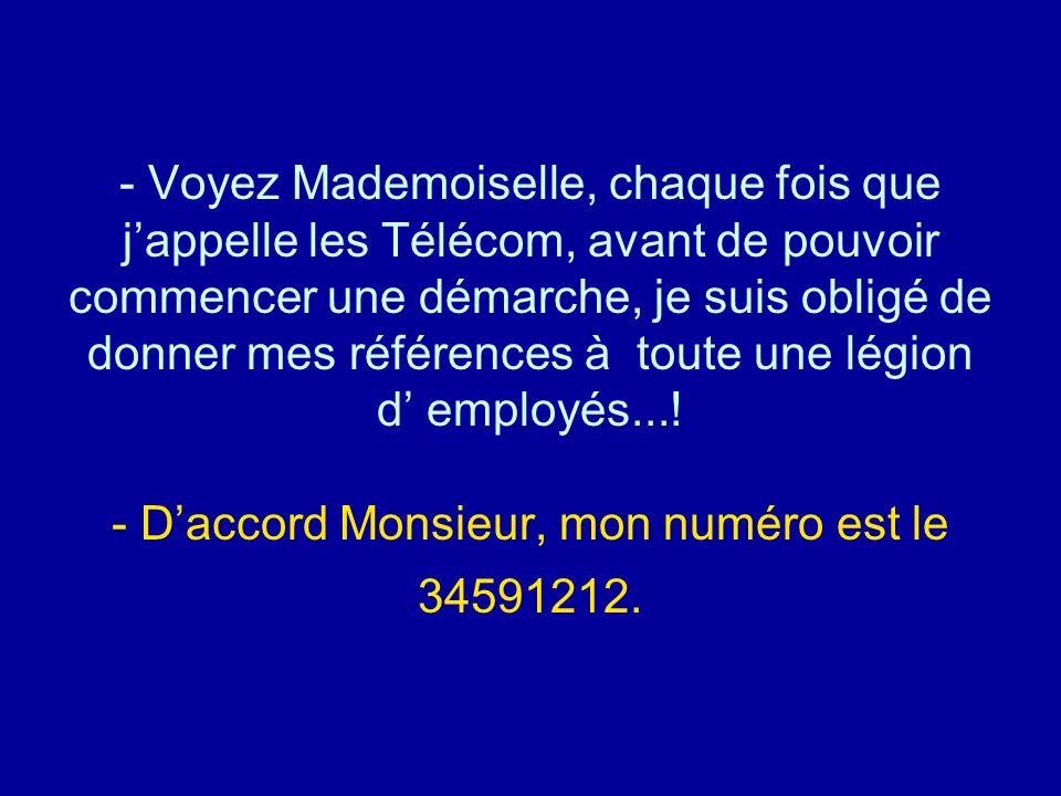 Voyez Mademoiselle, chaque fois que j'appelle les Télécom, avant de pouvoir commencer une démarche, je suis obligé de donner mes références à toute une légion d' employés...! - D'accord Monsieur, mon numéro est le 34591212.