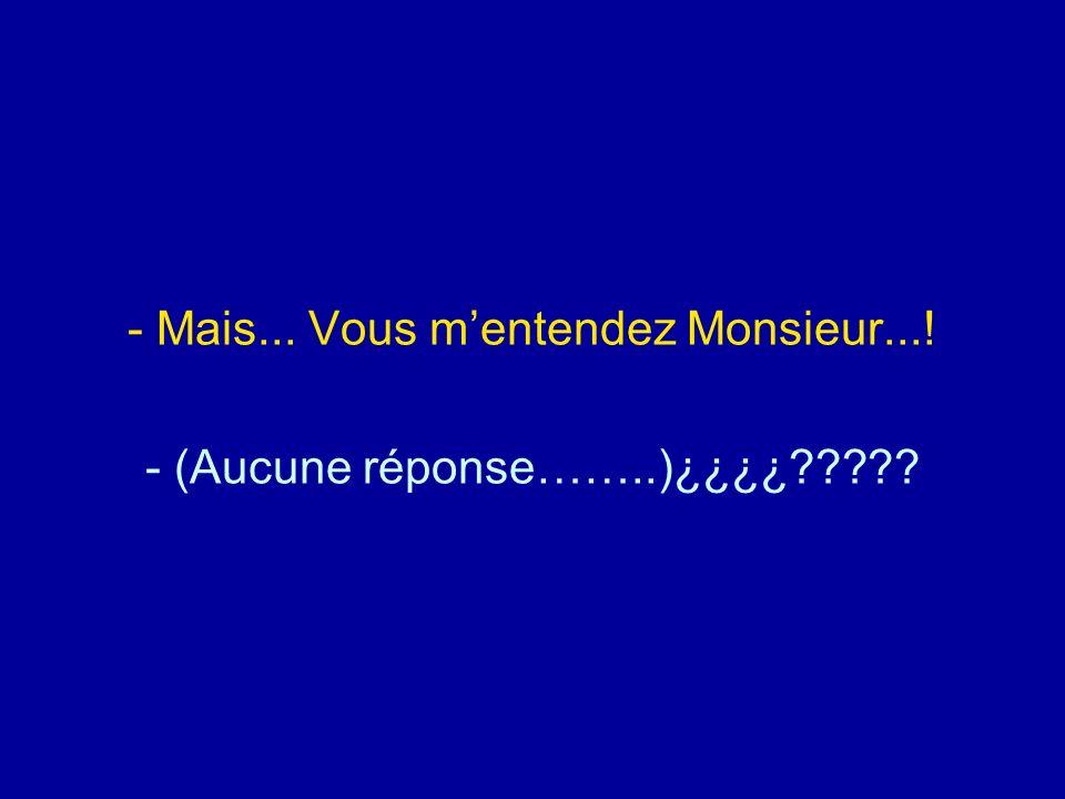 Mais... Vous m'entendez Monsieur...! - (Aucune réponse……..)¿¿¿¿