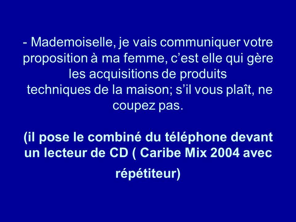 Mademoiselle, je vais communiquer votre proposition à ma femme, c'est elle qui gère les acquisitions de produits techniques de la maison; s'il vous plaît, ne coupez pas. (il pose le combiné du téléphone devant un lecteur de CD ( Caribe Mix 2004 avec répétiteur)