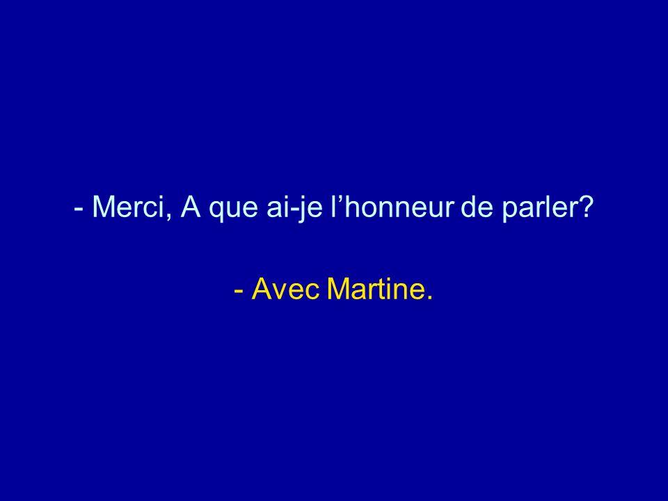 Merci, A que ai-je l'honneur de parler - Avec Martine.