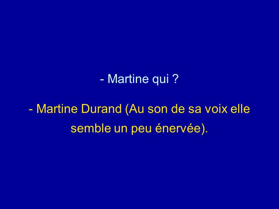Martine qui - Martine Durand (Au son de sa voix elle semble un peu énervée).