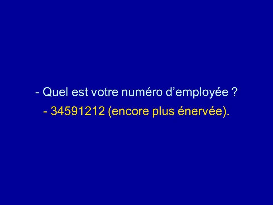 Quel est votre numéro d'employée - 34591212 (encore plus énervée).