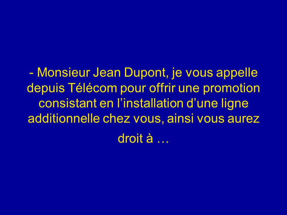 - Monsieur Jean Dupont, je vous appelle depuis Télécom pour offrir une promotion consistant en l'installation d'une ligne additionnelle chez vous, ainsi vous aurez droit à …