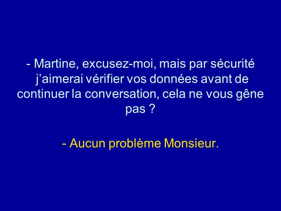 Martine, excusez-moi, mais par sécurité j'aimerai vérifier vos données avant de continuer la conversation, cela ne vous gêne pas - Aucun problème Monsieur.