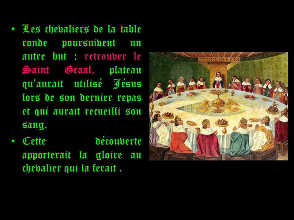 Les chevaliers de la table ronde poursuivent un autre but : retrouver le Saint Graal, plateau qu'aurait utilisé Jésus lors de son dernier repas et qui aurait recueilli son sang.