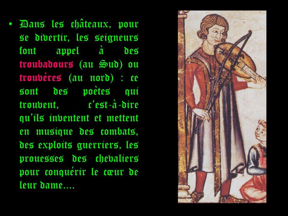 Dans les châteaux, pour se divertir, les seigneurs font appel à des troubadours (au Sud) ou trouvères (au nord) : ce sont des poètes qui trouvent, c'est-à-dire qu'ils inventent et mettent en musique des combats, des exploits guerriers, les prouesses des chevaliers pour conquérir le cœur de leur dame....