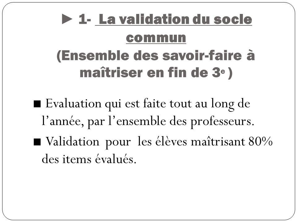 ► 1- La validation du socle commun (Ensemble des savoir-faire à maîtriser en fin de 3e )