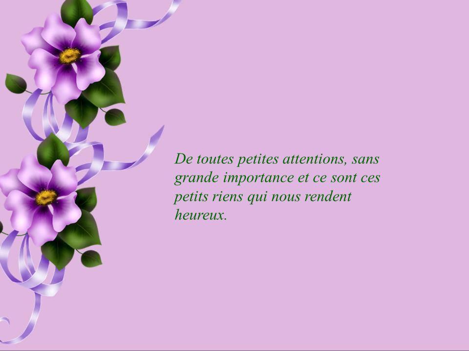 De toutes petites attentions, sans grande importance et ce sont ces petits riens qui nous rendent heureux.