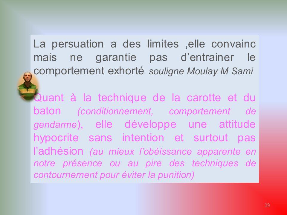 La persuation a des limites ,elle convainc mais ne garantie pas d'entrainer le comportement exhorté souligne Moulay M Sami