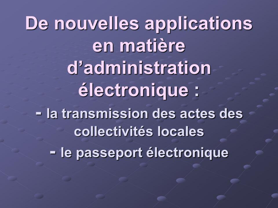 De nouvelles applications en matière d'administration électronique : - la transmission des actes des collectivités locales - le passeport électronique
