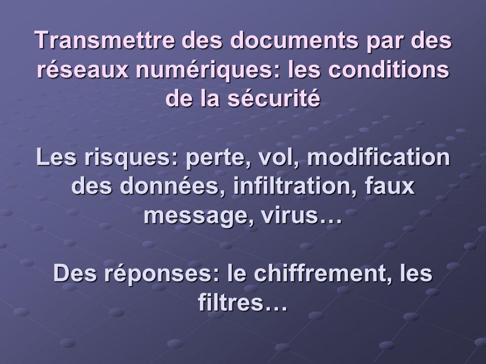 Transmettre des documents par des réseaux numériques: les conditions de la sécurité Les risques: perte, vol, modification des données, infiltration, faux message, virus… Des réponses: le chiffrement, les filtres…