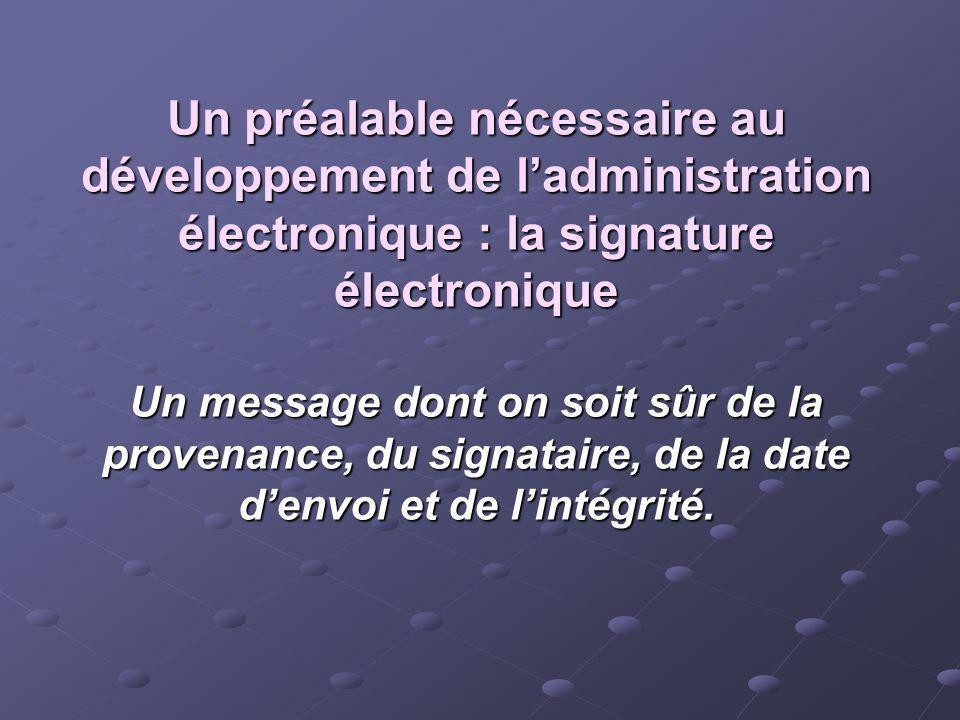 Un préalable nécessaire au développement de l'administration électronique : la signature électronique Un message dont on soit sûr de la provenance, du signataire, de la date d'envoi et de l'intégrité.