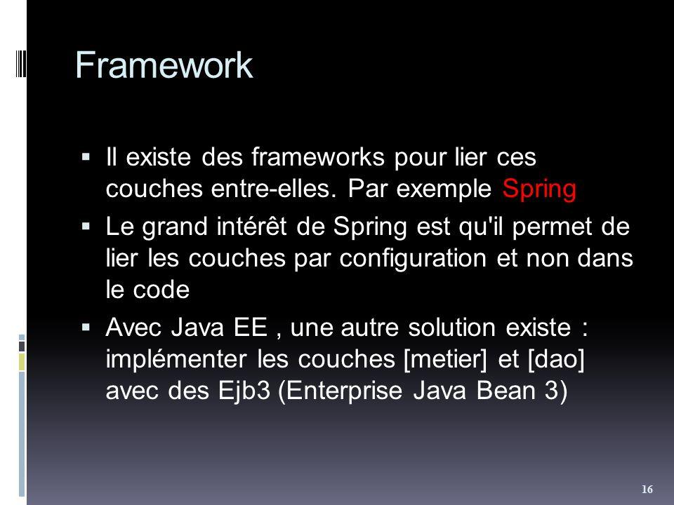 Framework Il existe des frameworks pour lier ces couches entre-elles. Par exemple Spring.