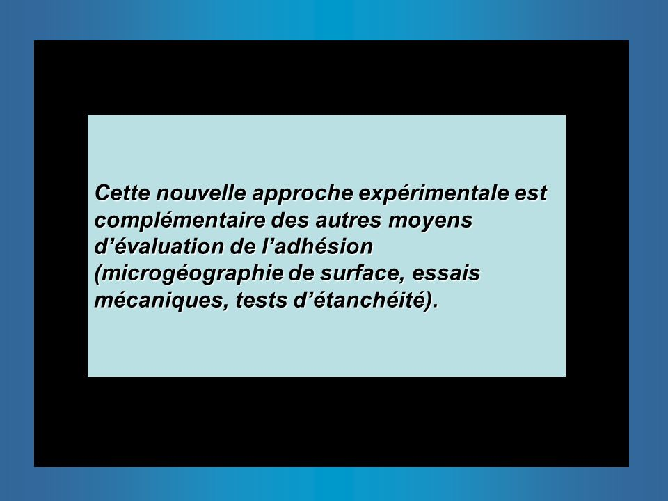 Cette nouvelle approche expérimentale est complémentaire des autres moyens d'évaluation de l'adhésion (microgéographie de surface, essais mécaniques, tests d'étanchéité).
