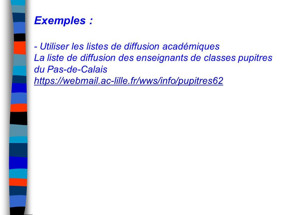 Exemples : - Utiliser les listes de diffusion académiques La liste de diffusion des enseignants de classes pupitres du Pas-de-Calais https://webmail.ac-lille.fr/wws/info/pupitres62