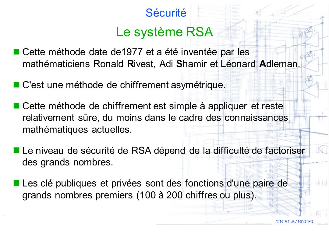 Le système RSA Cette méthode date de1977 et a été inventée par les mathématiciens Ronald Rivest, Adi Shamir et Léonard Adleman.