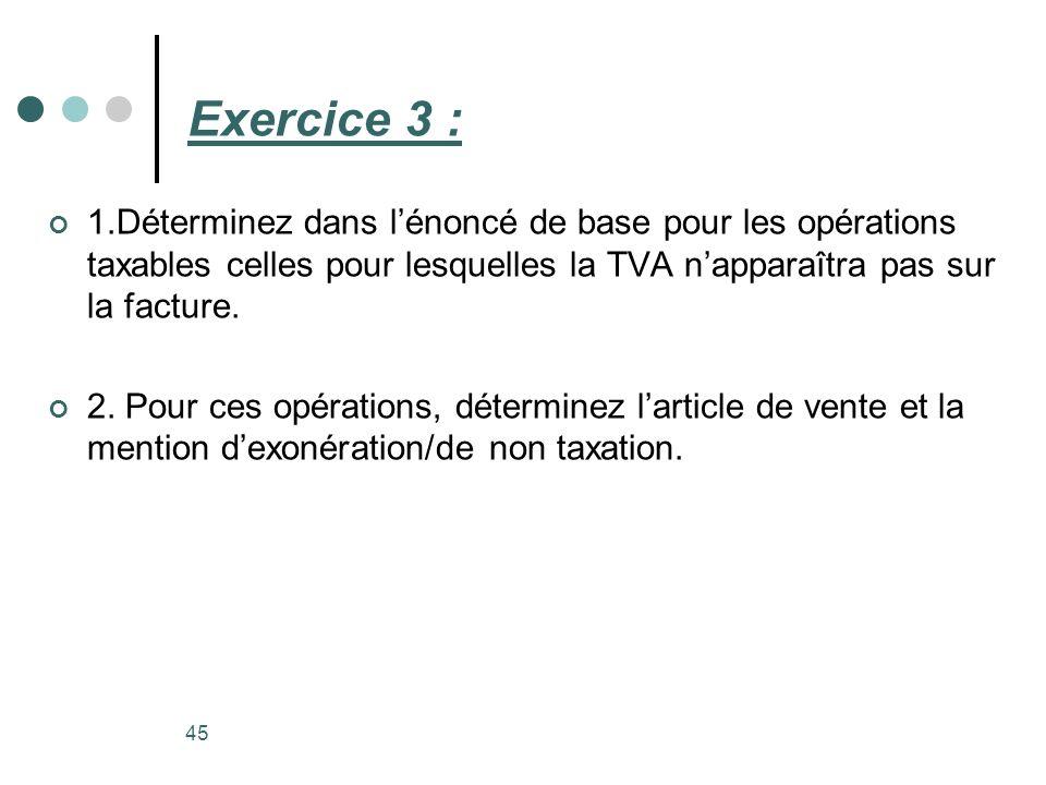 Exercice 3 : 1.Déterminez dans l'énoncé de base pour les opérations taxables celles pour lesquelles la TVA n'apparaîtra pas sur la facture.