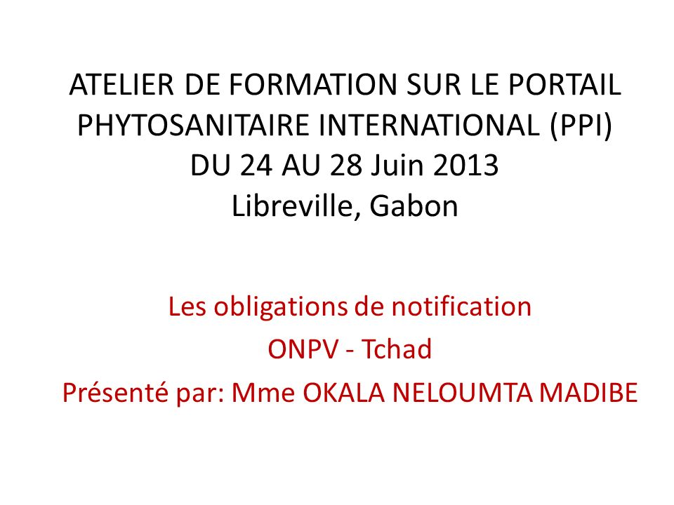 ATELIER DE FORMATION SUR LE PORTAIL PHYTOSANITAIRE INTERNATIONAL (PPI) DU 24 AU 28 Juin 2013 Libreville, Gabon