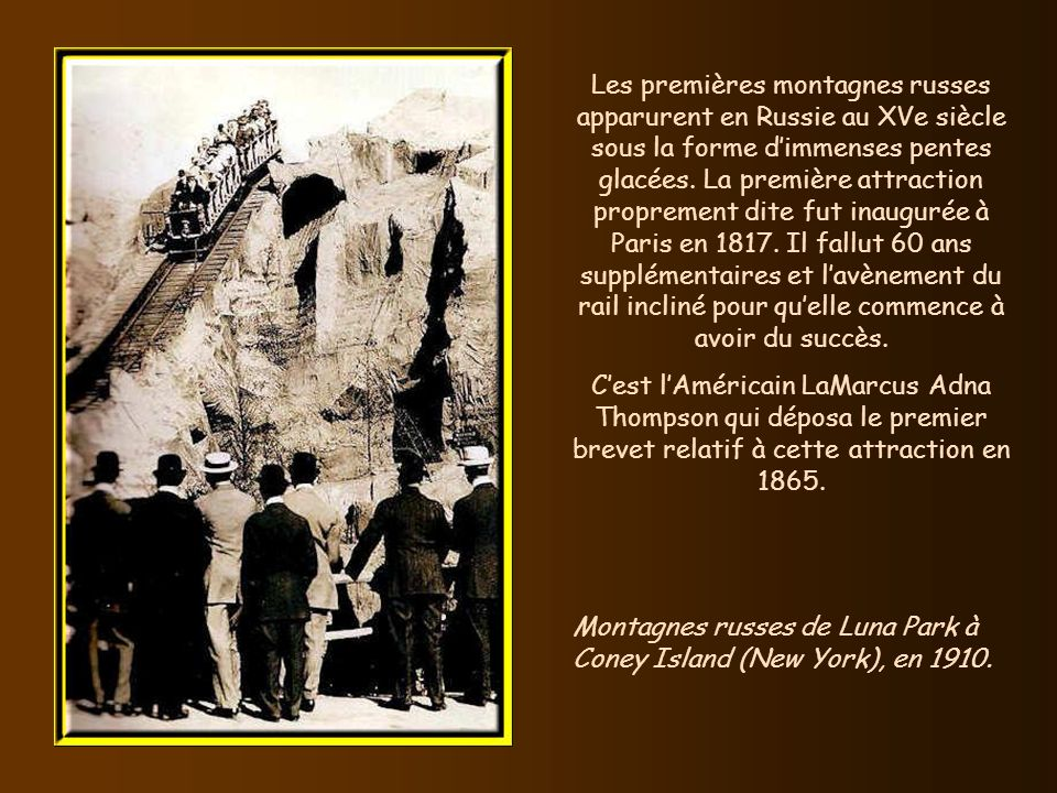 Les premières montagnes russes apparurent en Russie au XVe siècle sous la forme d'immenses pentes glacées. La première attraction proprement dite fut inaugurée à Paris en 1817. Il fallut 60 ans supplémentaires et l'avènement du rail incliné pour qu'elle commence à avoir du succès.