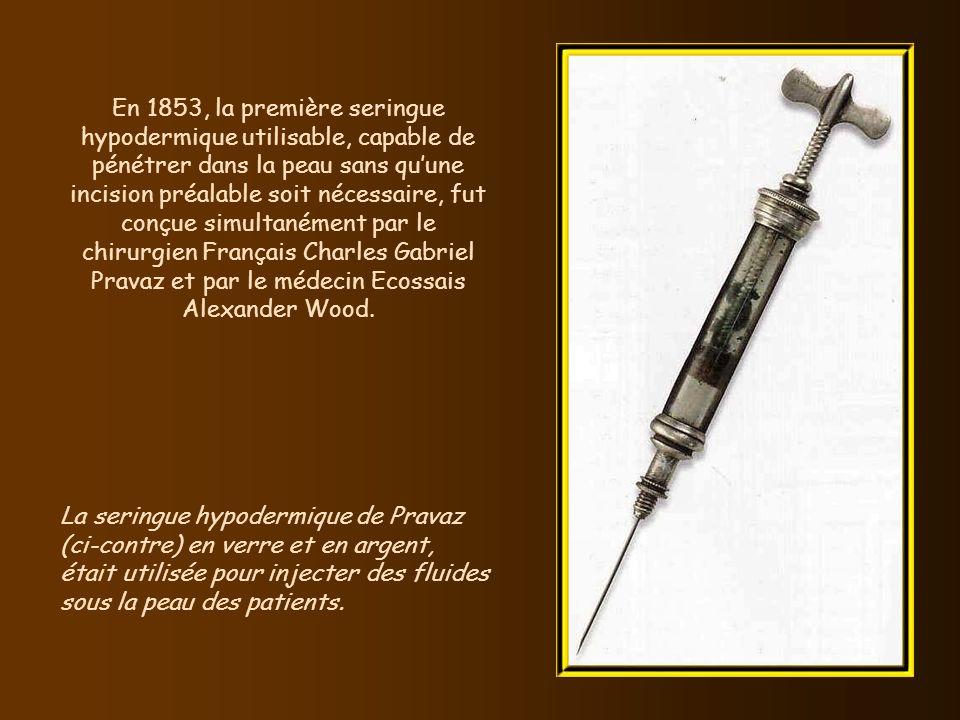 En 1853, la première seringue hypodermique utilisable, capable de pénétrer dans la peau sans qu'une incision préalable soit nécessaire, fut conçue simultanément par le chirurgien Français Charles Gabriel Pravaz et par le médecin Ecossais Alexander Wood.
