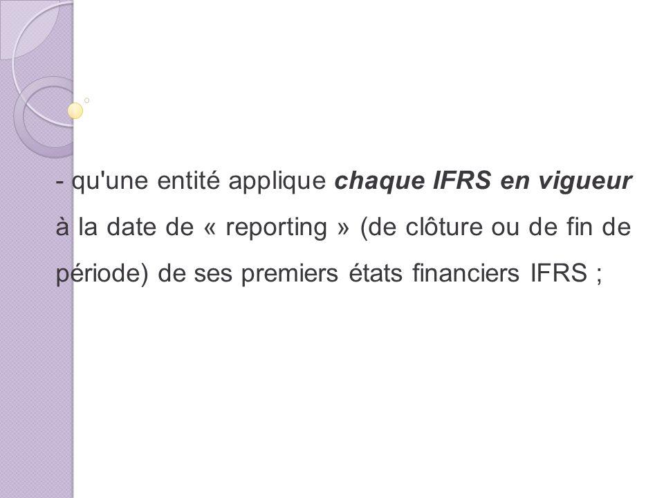- qu une entité applique chaque IFRS en vigueur à la date de « reporting » (de clôture ou de fin de période) de ses premiers états financiers IFRS ;