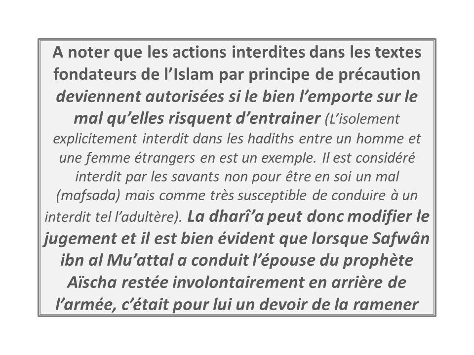 A noter que les actions interdites dans les textes fondateurs de l'Islam par principe de précaution deviennent autorisées si le bien l'emporte sur le mal qu'elles risquent d'entrainer (L'isolement explicitement interdit dans les hadiths entre un homme et une femme étrangers en est un exemple.