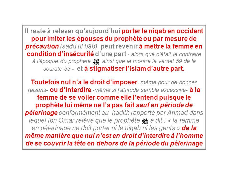 Il reste à relever qu'aujourd'hui porter le niqab en occident pour imiter les épouses du prophète ou par mesure de précaution (sadd ul bâb) peut revenir à mettre la femme en condition d'insécurité d'une part - alors que c'était le contraire à l'époque du prophète ainsi que le montre le verset 59 de la sourate 33 - et à stigmatiser l'islam d'autre part.