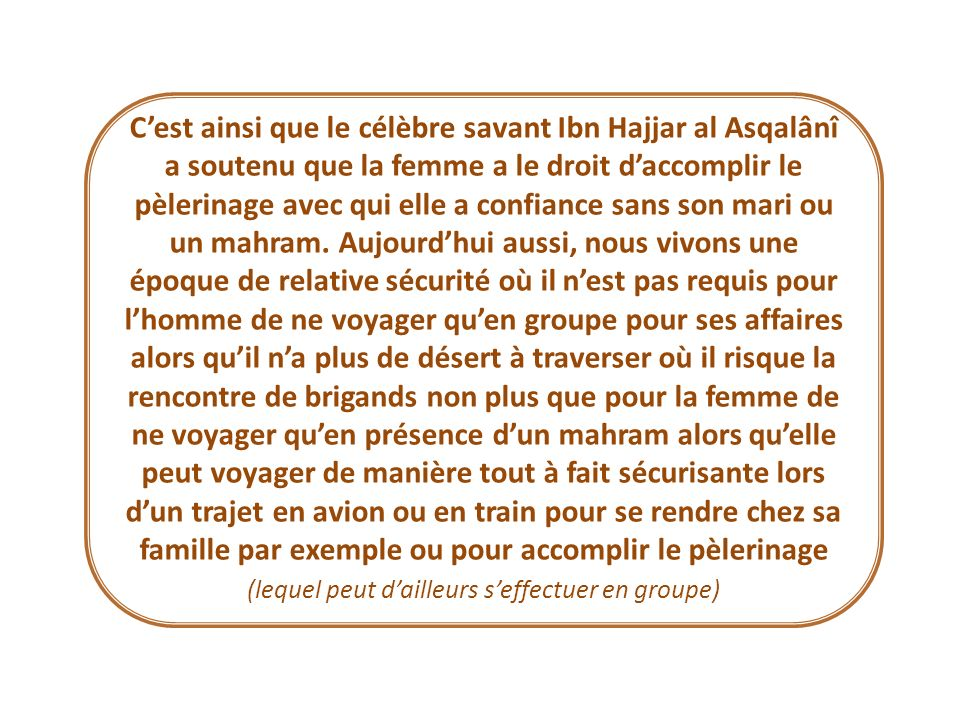 C'est ainsi que le célèbre savant Ibn Hajjar al Asqalânî a soutenu que la femme a le droit d'accomplir le pèlerinage avec qui elle a confiance sans son mari ou un mahram.