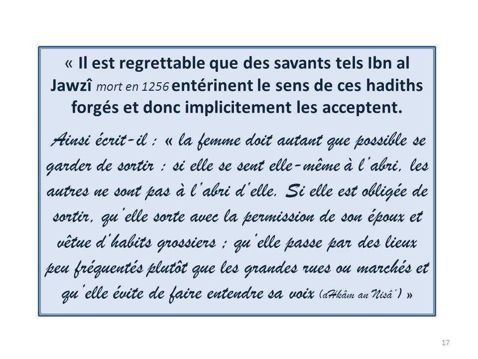 « Il est regrettable que des savants tels Ibn al Jawzî mort en 1256 entérinent le sens de ces hadiths forgés et donc implicitement les acceptent.