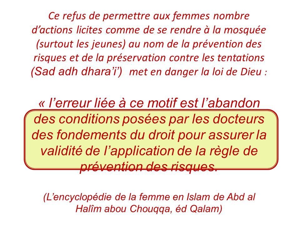 Ce refus de permettre aux femmes nombre d'actions licites comme de se rendre à la mosquée (surtout les jeunes) au nom de la prévention des risques et de la préservation contre les tentations (Sad adh dhara'i') met en danger la loi de Dieu :