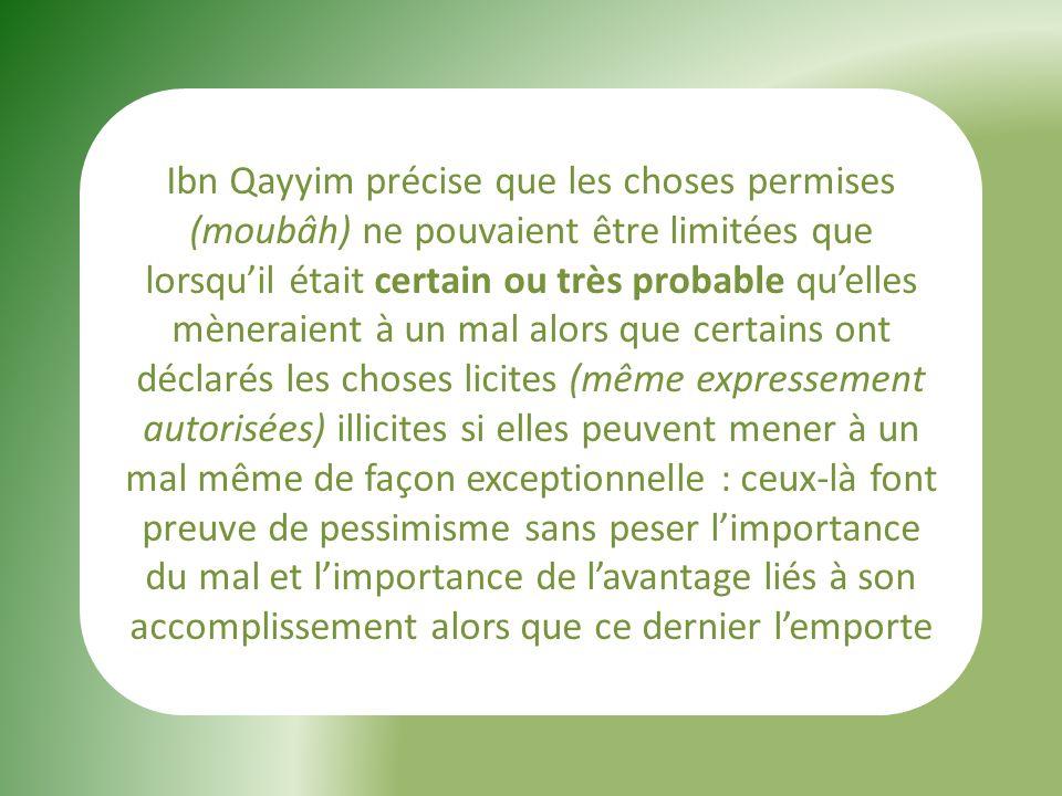 Ibn Qayyim précise que les choses permises (moubâh) ne pouvaient être limitées que lorsqu'il était certain ou très probable qu'elles mèneraient à un mal alors que certains ont déclarés les choses licites (même expressement autorisées) illicites si elles peuvent mener à un mal même de façon exceptionnelle : ceux-là font preuve de pessimisme sans peser l'importance du mal et l'importance de l'avantage liés à son accomplissement alors que ce dernier l'emporte
