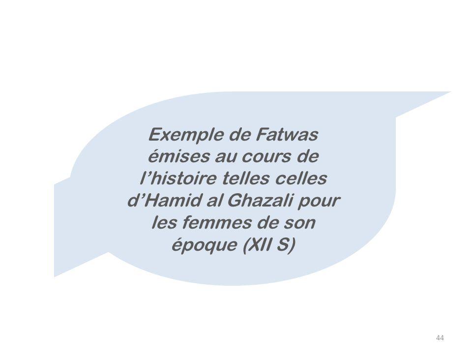 Exemple de Fatwas émises au cours de l'histoire telles celles d'Hamid al Ghazali pour les femmes de son époque (XII S)