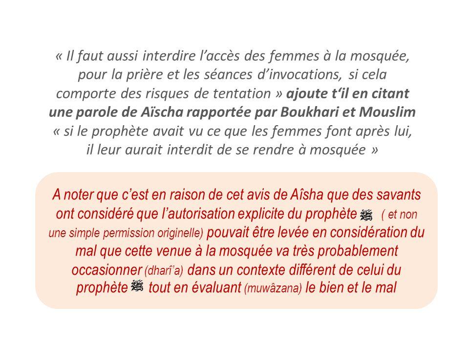 « Il faut aussi interdire l'accès des femmes à la mosquée, pour la prière et les séances d'invocations, si cela comporte des risques de tentation » ajoute t'il en citant une parole de Aïscha rapportée par Boukhari et Mouslim « si le prophète avait vu ce que les femmes font après lui, il leur aurait interdit de se rendre à mosquée »