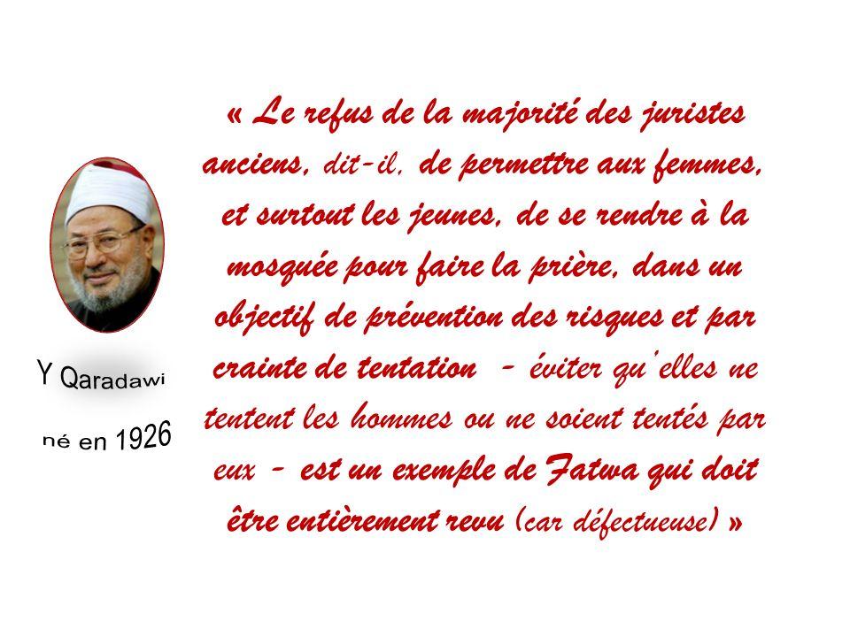 « Le refus de la majorité des juristes anciens, dit-il, de permettre aux femmes, et surtout les jeunes, de se rendre à la mosquée pour faire la prière, dans un objectif de prévention des risques et par crainte de tentation - éviter qu'elles ne tentent les hommes ou ne soient tentés par eux - est un exemple de Fatwa qui doit être entièrement revu (car défectueuse) »