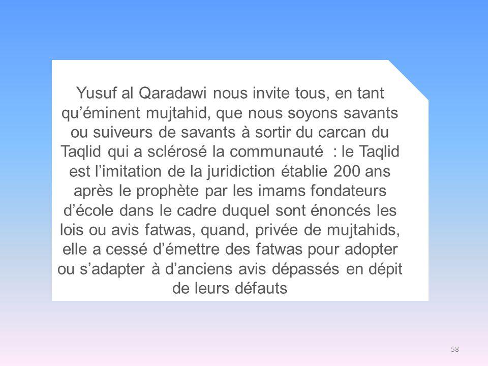 Yusuf al Qaradawi nous invite tous, en tant qu'éminent mujtahid, que nous soyons savants ou suiveurs de savants à sortir du carcan du Taqlid qui a sclérosé la communauté : le Taqlid est l'imitation de la juridiction établie 200 ans après le prophète par les imams fondateurs d'école dans le cadre duquel sont énoncés les lois ou avis fatwas, quand, privée de mujtahids, elle a cessé d'émettre des fatwas pour adopter ou s'adapter à d'anciens avis dépassés en dépit de leurs défauts