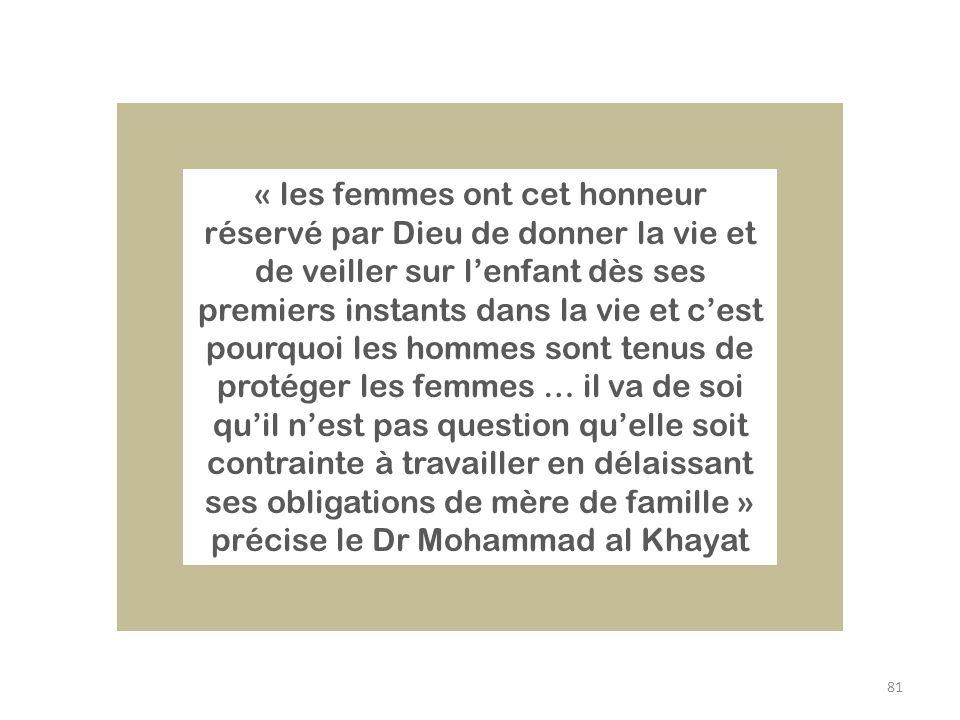 « les femmes ont cet honneur réservé par Dieu de donner la vie et de veiller sur l'enfant dès ses premiers instants dans la vie et c'est pourquoi les hommes sont tenus de protéger les femmes … il va de soi qu'il n'est pas question qu'elle soit contrainte à travailler en délaissant ses obligations de mère de famille » précise le Dr Mohammad al Khayat