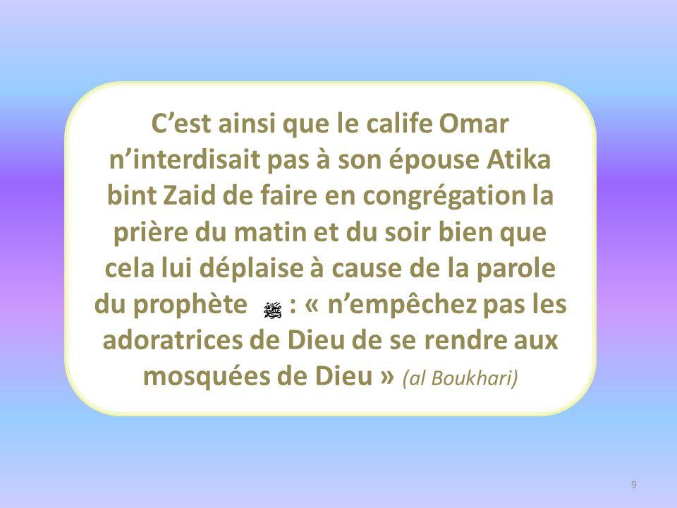 C'est ainsi que le calife Omar n'interdisait pas à son épouse Atika bint Zaid de faire en congrégation la prière du matin et du soir bien que cela lui déplaise à cause de la parole du prophète : « n'empêchez pas les adoratrices de Dieu de se rendre aux mosquées de Dieu » (al Boukhari)