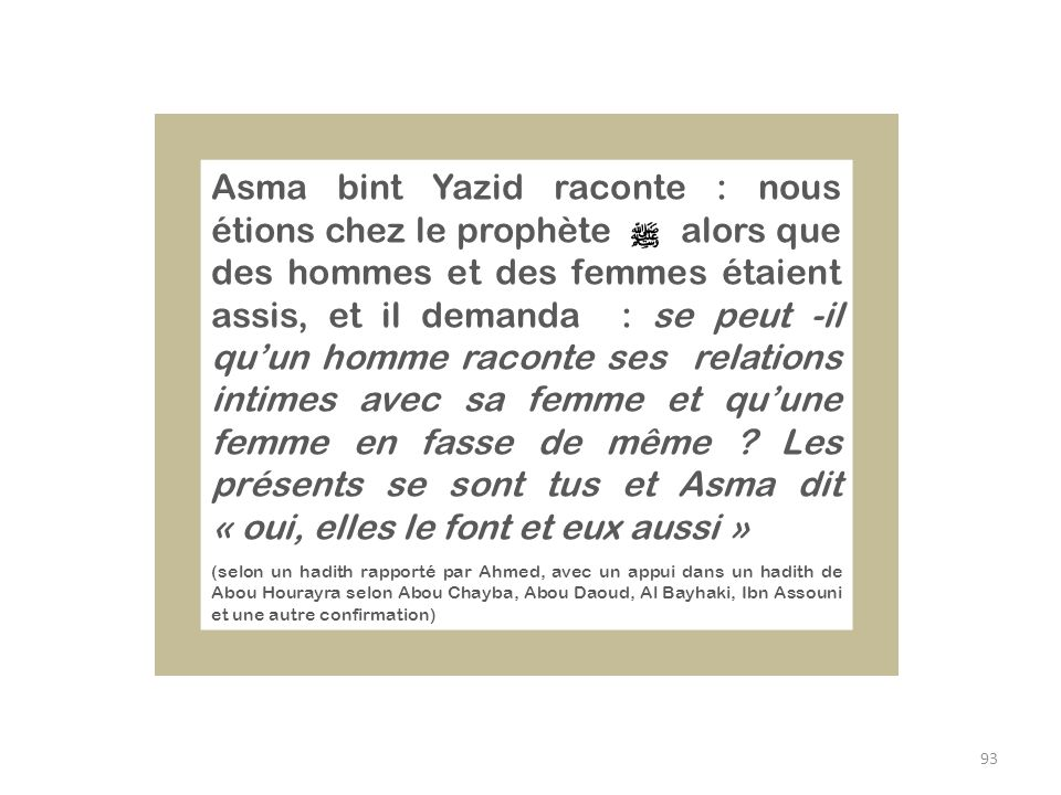 Asma bint Yazid raconte : nous étions chez le prophète alors que des hommes et des femmes étaient assis, et il demanda : se peut -il qu'un homme raconte ses relations intimes avec sa femme et qu'une femme en fasse de même Les présents se sont tus et Asma dit « oui, elles le font et eux aussi »