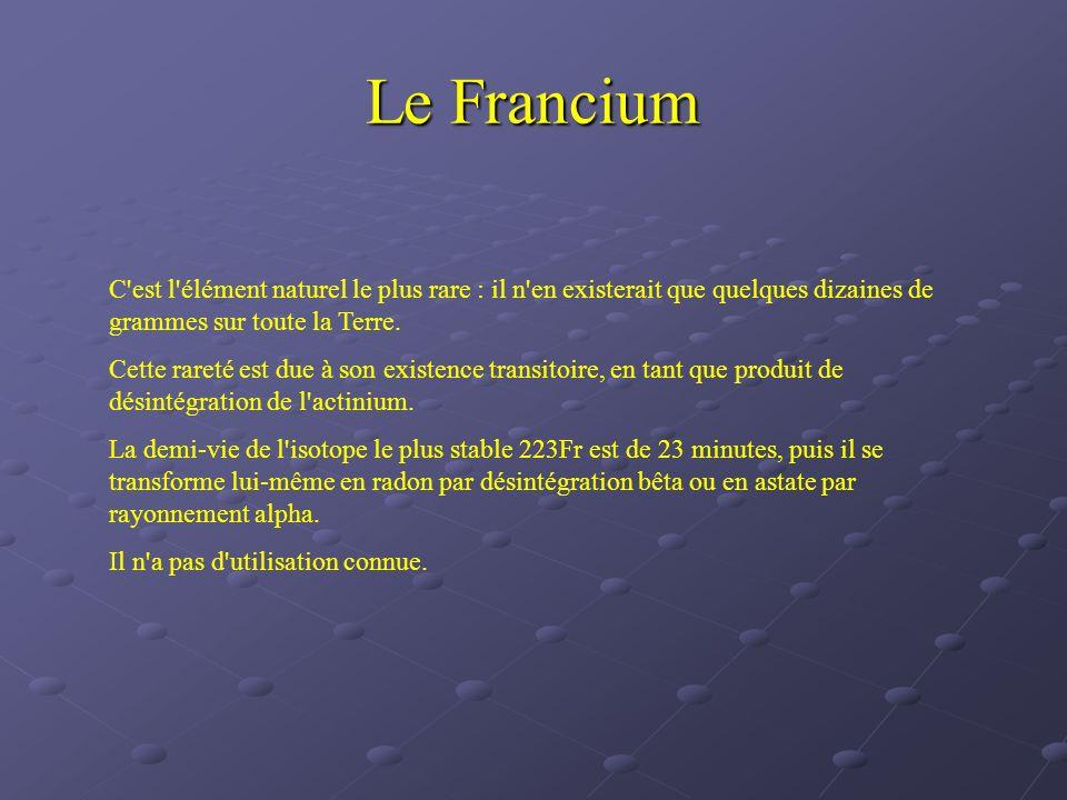 Le Francium C est l élément naturel le plus rare : il n en existerait que quelques dizaines de grammes sur toute la Terre.