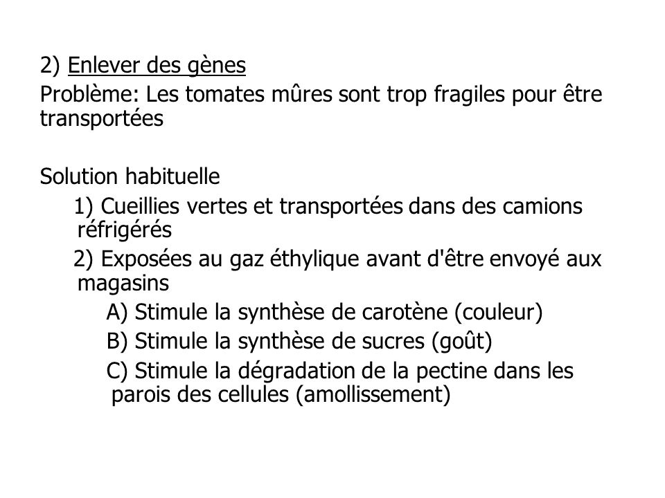 2) Enlever des gènes Problème: Les tomates mûres sont trop fragiles pour être transportées. Solution habituelle.