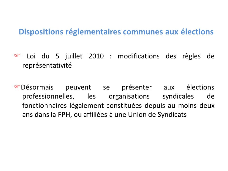Dispositions réglementaires communes aux élections  Loi du 5 juillet 2010 : modifications des règles de représentativité Désormais peuvent se présenter aux élections professionnelles, les organisations syndicales de fonctionnaires légalement constituées depuis au moins deux ans dans la FPH, ou affiliées à une Union de Syndicats
