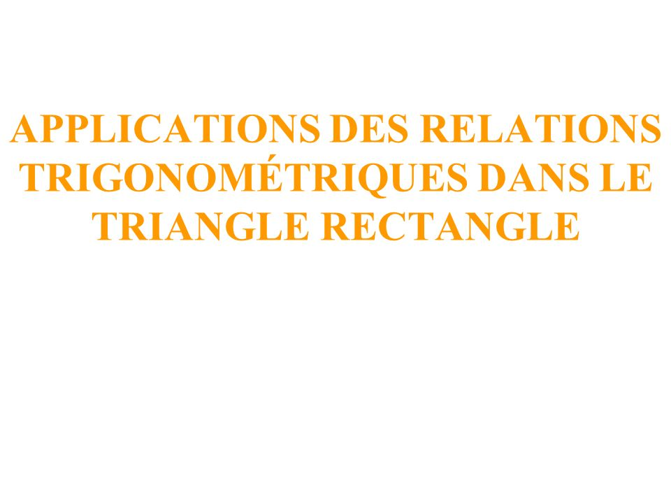 APPLICATIONS DES RELATIONS TRIGONOMÉTRIQUES DANS LE TRIANGLE RECTANGLE