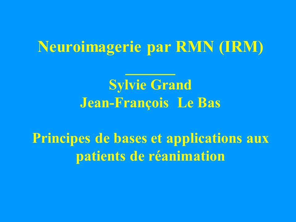 Neuroimagerie par RMN (IRM) ______ Sylvie Grand Jean-François Le Bas Principes de bases et applications aux patients de réanimation