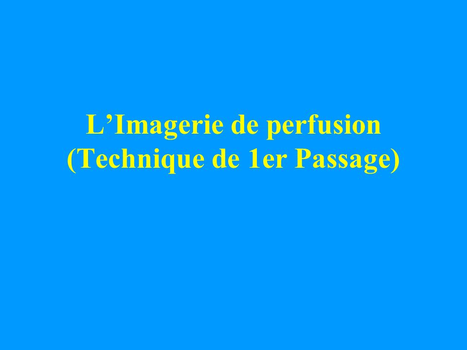 L'Imagerie de perfusion (Technique de 1er Passage)