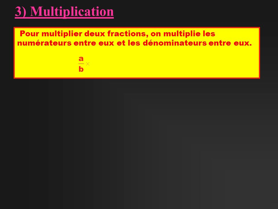 3) Multiplication Pour multiplier deux fractions, on multiplie les