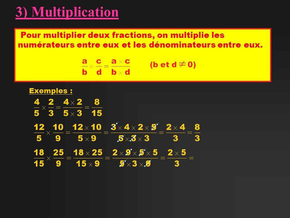 3) Multiplication Pour multiplier deux fractions, on multiplie les numérateurs entre eux et les dénominateurs entre eux.