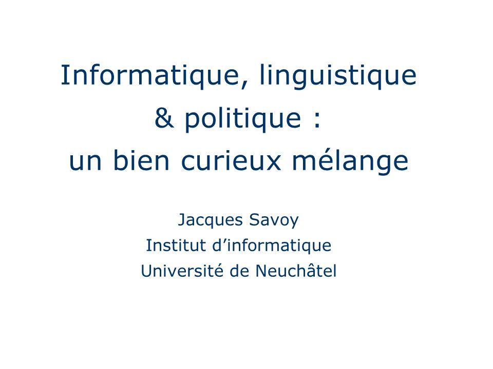 Informatique, linguistique & politique : un bien curieux mélange Jacques Savoy Institut d'informatique Université de Neuchâtel