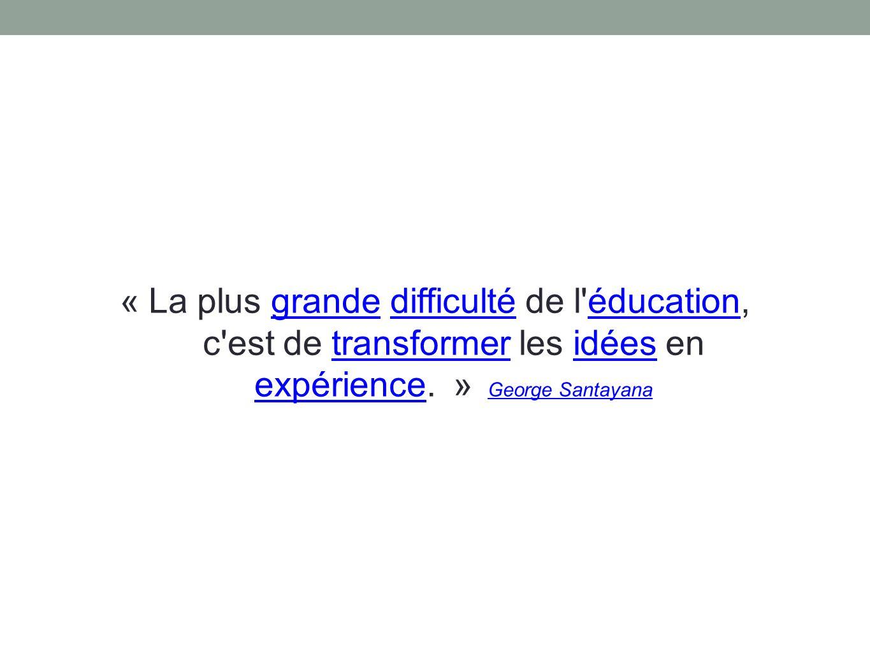 « La plus grande difficulté de l éducation, c est de transformer les idées en expérience.